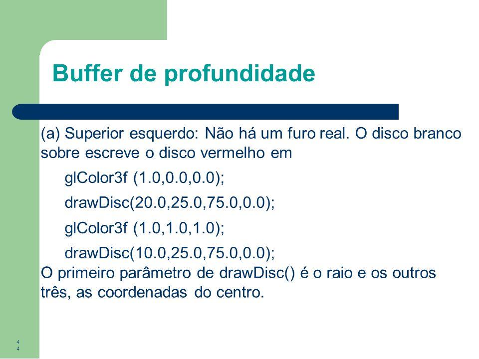 44 Buffer de profundidade (a) Superior esquerdo: Não há um furo real. O disco branco sobre escreve o disco vermelho em glColor3f (1.0,0.0,0.0); drawDi