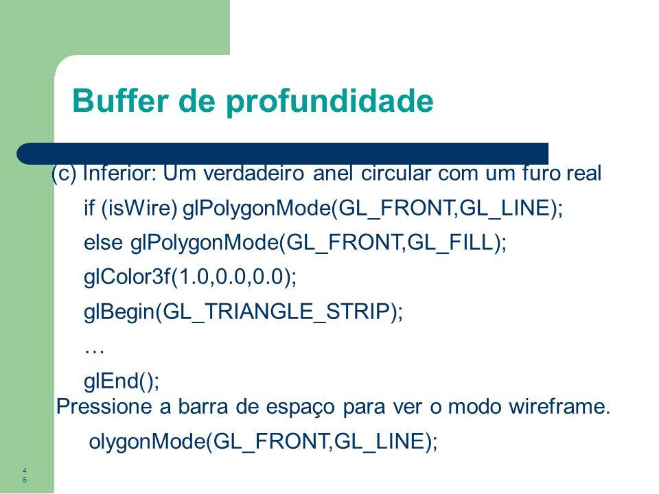 46 Buffer de profundidade (c) Inferior: Um verdadeiro anel circular com um furo real if (isWire) glPolygonMode(GL_FRONT,GL_LINE); else glPolygonMode(G