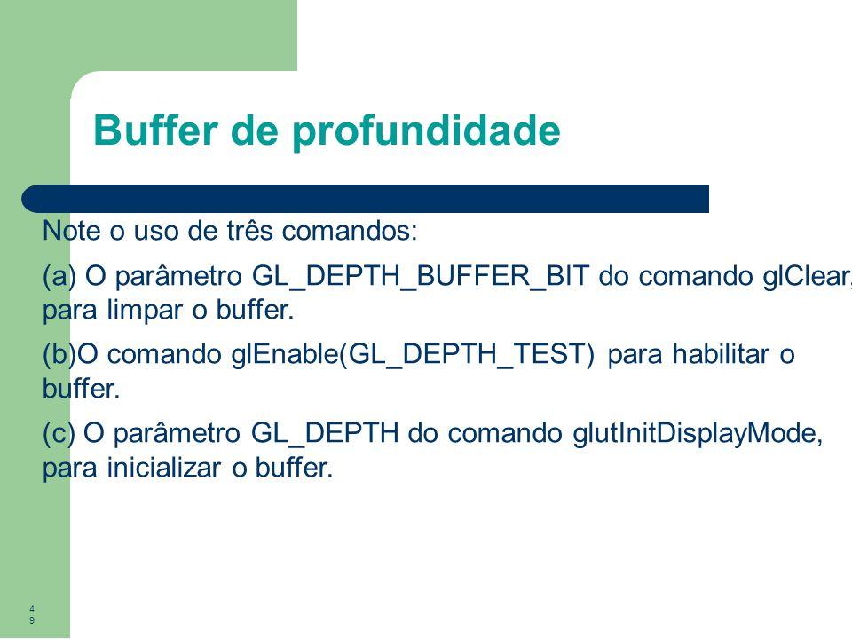 49 Buffer de profundidade Note o uso de três comandos: (a) O parâmetro GL_DEPTH_BUFFER_BIT do comando glClear, para limpar o buffer. (b)O comando glEn