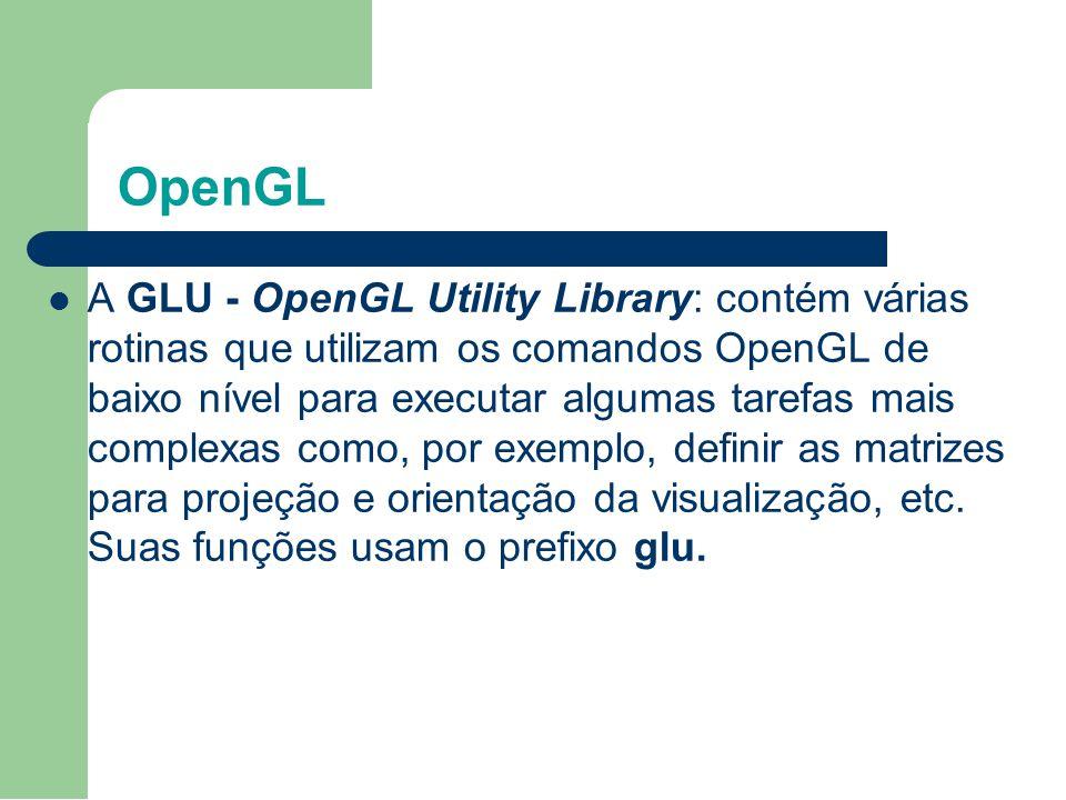 OpenGL A GLU - OpenGL Utility Library: contém várias rotinas que utilizam os comandos OpenGL de baixo nível para executar algumas tarefas mais complex