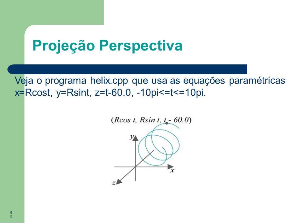 50 Projeção Perspectiva Veja o programa helix.cpp que usa as equações paramétricas x=Rcost, y=Rsint, z=t-60.0, -10pi<=t<=10pi.