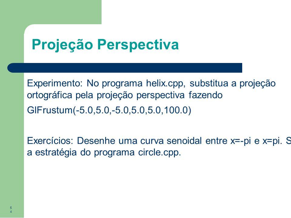 54 Projeção Perspectiva Experimento: No programa helix.cpp, substitua a projeção ortográfica pela projeção perspectiva fazendo GlFrustum(-5.0,5.0,-5.0