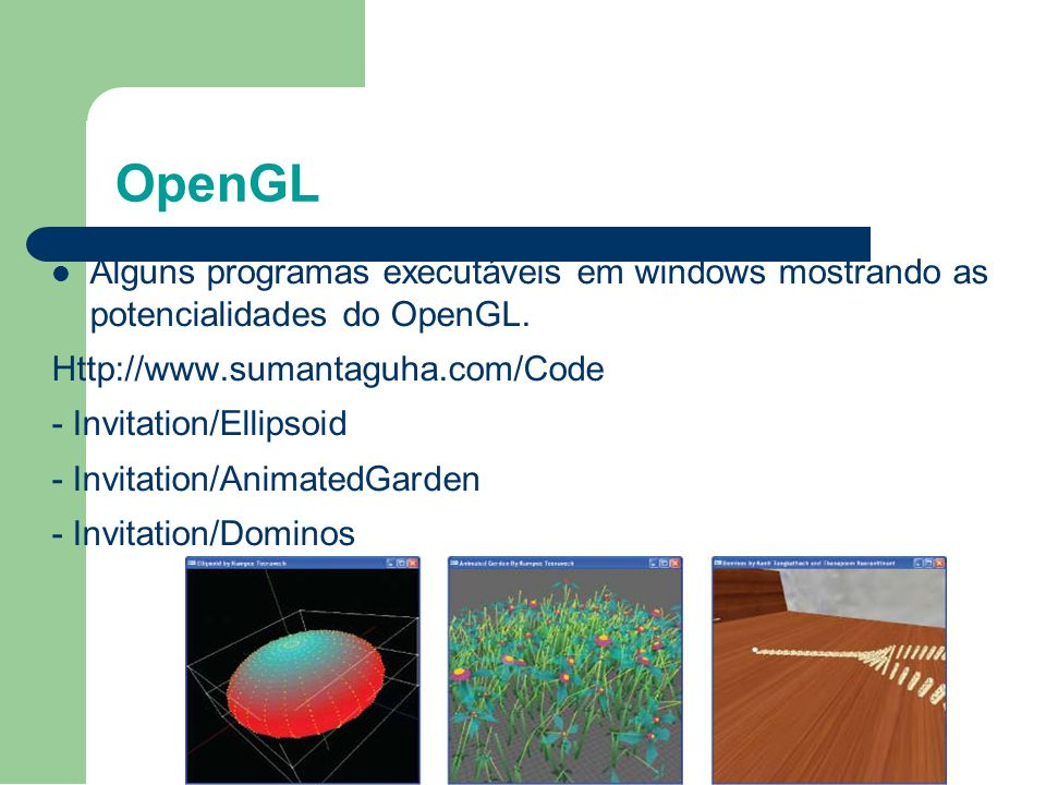 OpenGL Alguns programas executáveis em windows mostrando as potencialidades do OpenGL. Http://www.sumantaguha.com/Code - Invitation/Ellipsoid - Invita