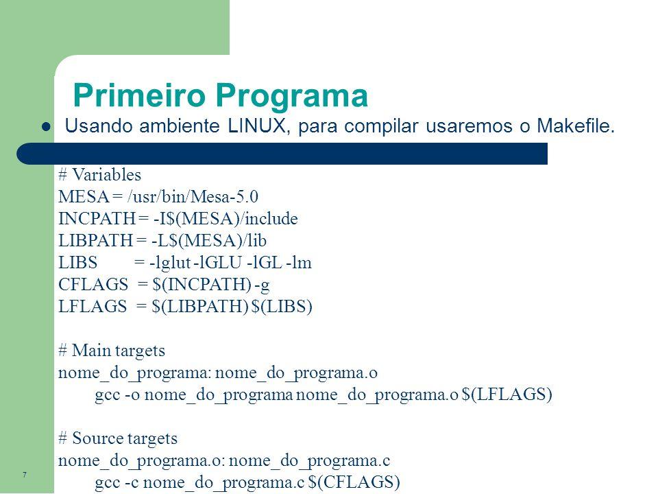 7 Primeiro Programa Usando ambiente LINUX, para compilar usaremos o Makefile. # Variables MESA = /usr/bin/Mesa-5.0 INCPATH = -I$(MESA)/include LIBPATH