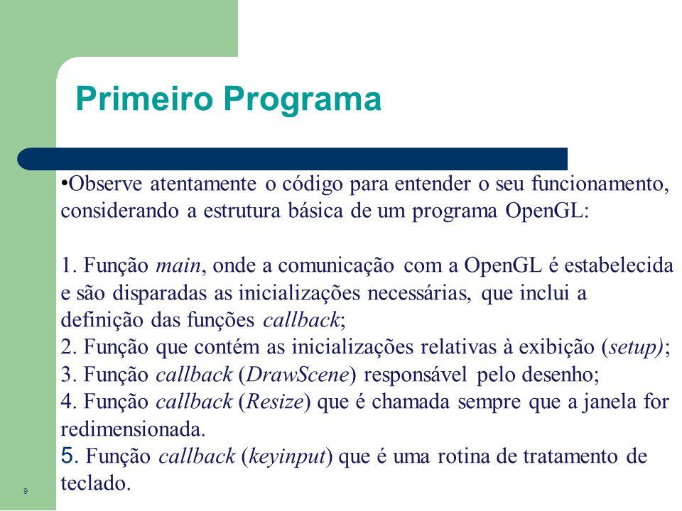9 Primeiro Programa Observe atentamente o código para entender o seu funcionamento, considerando a estrutura básica de um programa OpenGL: 1. Função m