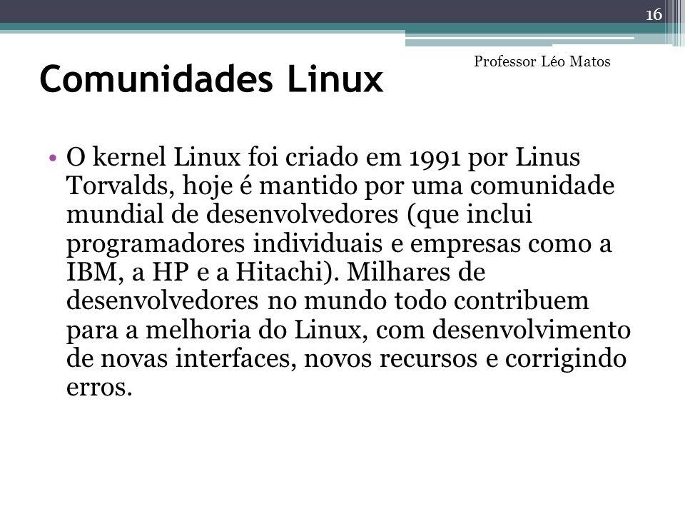 Comunidades Linux O kernel Linux foi criado em 1991 por Linus Torvalds, hoje é mantido por uma comunidade mundial de desenvolvedores (que inclui progr