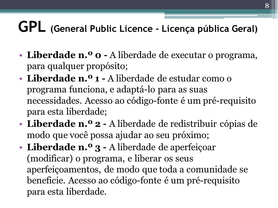 GPL (General Public Licence - Licença pública Geral) Liberdade n.º 0 - A liberdade de executar o programa, para qualquer propósito; Liberdade n.º 1 -