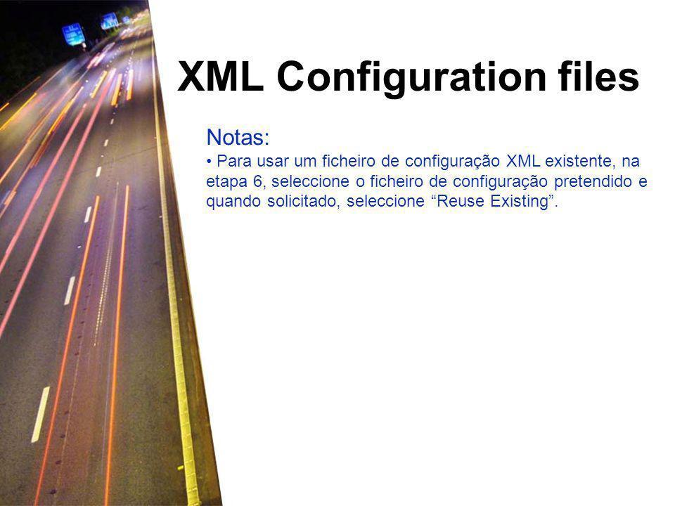 XML Configuration files Notas: Para usar um ficheiro de configuração XML existente, na etapa 6, seleccione o ficheiro de configuração pretendido e quando solicitado, seleccione Reuse Existing .
