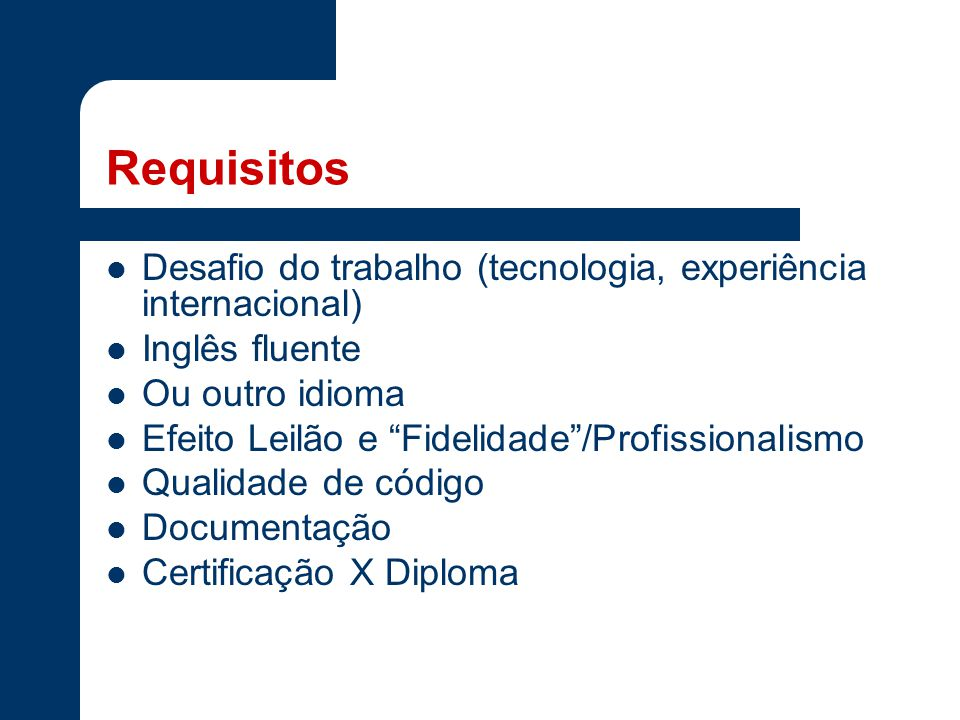 Requisitos Desafio do trabalho (tecnologia, experiência internacional) Inglês fluente Ou outro idioma Efeito Leilão e Fidelidade /Profissionalismo Qualidade de código Documentação Certificação X Diploma