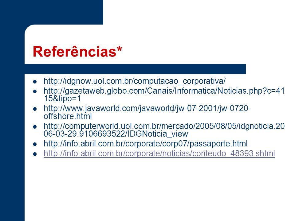 Referências* http://idgnow.uol.com.br/computacao_corporativa/ http://gazetaweb.globo.com/Canais/Informatica/Noticias.php?c=41 15&tipo=1 http://www.javaworld.com/javaworld/jw-07-2001/jw-0720- offshore.html http://computerworld.uol.com.br/mercado/2005/08/05/idgnoticia.20 06-03-29.9106693522/IDGNoticia_view http://info.abril.com.br/corporate/corp07/passaporte.html http://info.abril.com.br/corporate/noticias/conteudo_48393.shtml