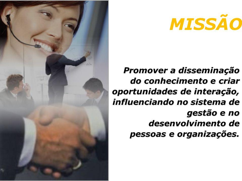MISSÃO Promover a disseminação do conhecimento e criar oportunidades de interação, influenciando no sistema de gestão e no desenvolvimento de pessoas e organizações.