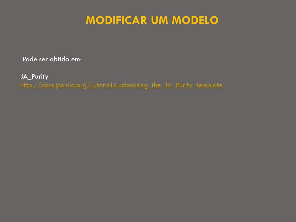 MODIFICAR UM MODELO Pode ser obtido em: JA_Purity http://docs.joomla.org/Tutorial:Customising_the_JA_Purity_template http://docs.joomla.org/Tutorial:Customising_the_JA_Purity_template