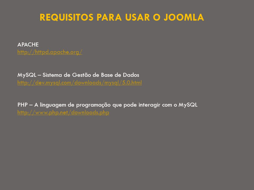 REQUISITOS PARA USAR O JOOMLA APACHE http://httpd.apache.org/ MySQL – Sistema de Gestão de Base de Dados http://dev.mysql.com/downloads/mysql/5.0.html PHP – A linguagem de programação que pode interagir com o MySQL http://www.php.net/downloads.php http://www.php.net/downloads.php