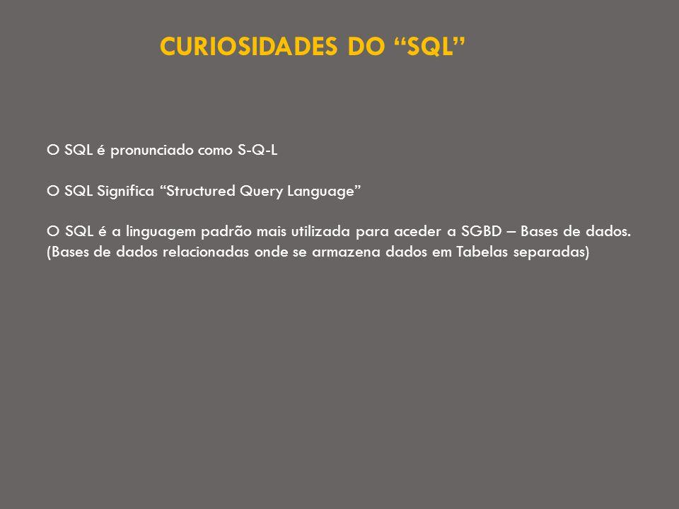 CURIOSIDADES DO SQL O SQL é pronunciado como S-Q-L O SQL Significa Structured Query Language O SQL é a linguagem padrão mais utilizada para aceder a SGBD – Bases de dados.