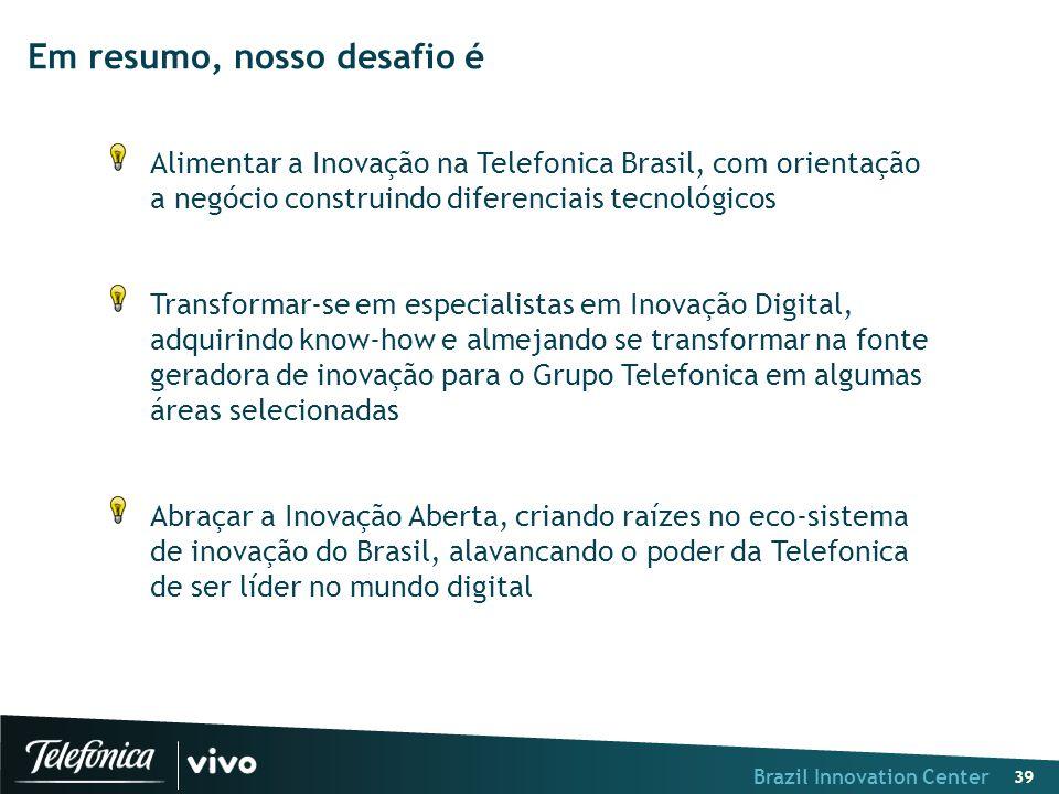 Brazil Innovation Center 39 Em resumo, nosso desafio é Alimentar a Inovação na Telefonica Brasil, com orientação a negócio construindo diferenciais te