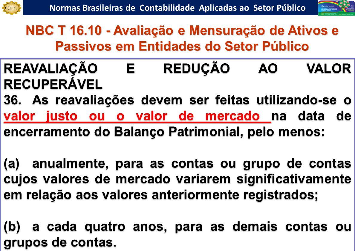 Normas Brasileiras de Contabilidade Aplicadas ao Setor Público REAVALIAÇÃO E REDUÇÃO AO VALOR RECUPERÁVEL 36.As reavaliações devem ser feitas utilizando-se o valor justo ou o valor de mercado na data de encerramento do Balanço Patrimonial, pelo menos: (a)anualmente, para as contas ou grupo de contas cujos valores de mercado variarem significativamente em relação aos valores anteriormente registrados; (b)a cada quatro anos, para as demais contas ou grupos de contas.
