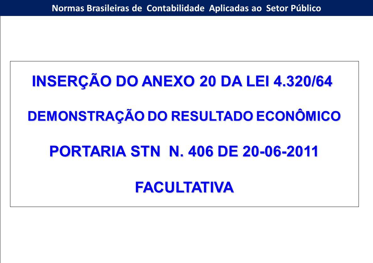 INSERÇÃO DO ANEXO 20 DA LEI 4.320/64 DEMONSTRAÇÃO DO RESULTADO ECONÔMICO PORTARIA STN N. 406 DE 20-06-2011 FACULTATIVA Normas Brasileiras de Contabili