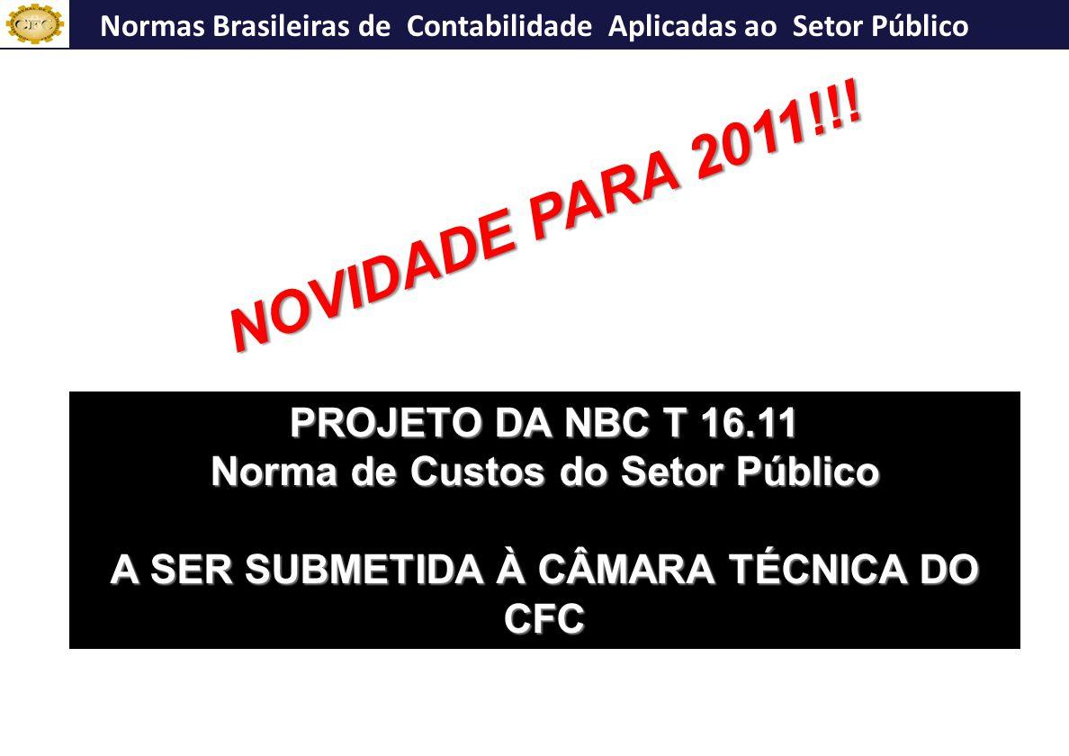 NBC T 16.10 PROJETO DA NBC T 16.11 Norma de Custos do Setor Público A SER SUBMETIDA À CÂMARA TÉCNICA DO CFC Normas Brasileiras de Contabilidade Aplicadas ao Setor Público NOVIDADE PARA 2011!!!