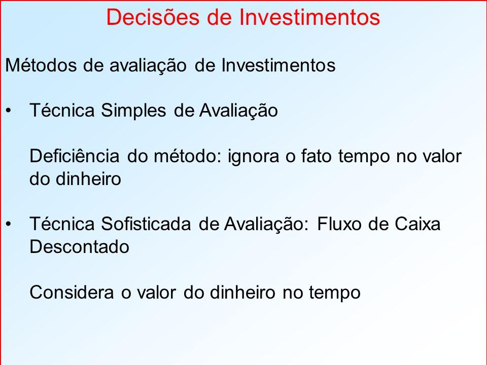 Decisões de Investimentos Métodos de avaliação de Investimentos Técnica Simples de Avaliação Deficiência do método: ignora o fato tempo no valor do dinheiro Técnica Sofisticada de Avaliação: Fluxo de Caixa Descontado Considera o valor do dinheiro no tempo