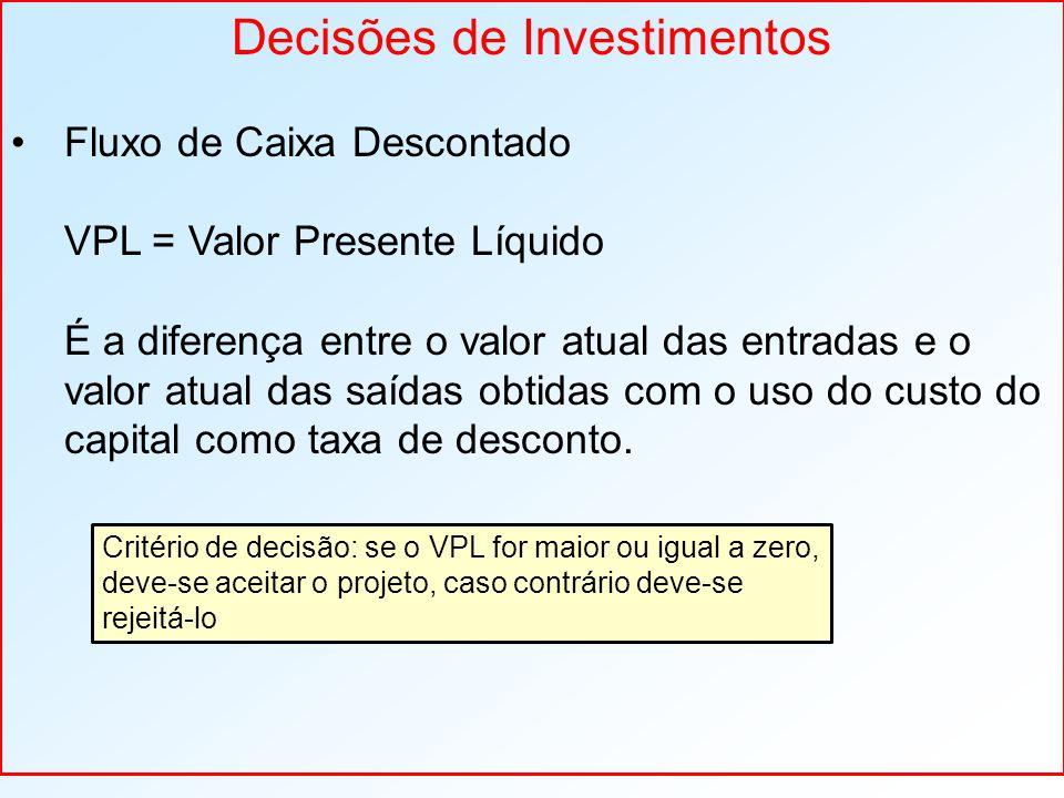 Decisões de Investimentos Fluxo de Caixa Descontado VPL = Valor Presente Líquido É a diferença entre o valor atual das entradas e o valor atual das saídas obtidas com o uso do custo do capital como taxa de desconto.