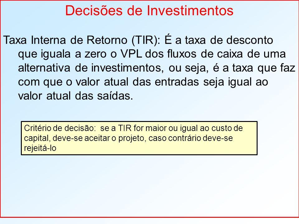 Decisões de Investimentos Taxa Interna de Retorno (TIR): É a taxa de desconto que iguala a zero o VPL dos fluxos de caixa de uma alternativa de investimentos, ou seja, é a taxa que faz com que o valor atual das entradas seja igual ao valor atual das saídas.