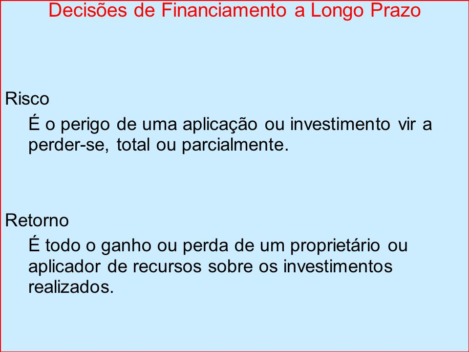 Decisões de Financiamento a Longo Prazo Risco É o perigo de uma aplicação ou investimento vir a perder-se, total ou parcialmente. Retorno É todo o gan