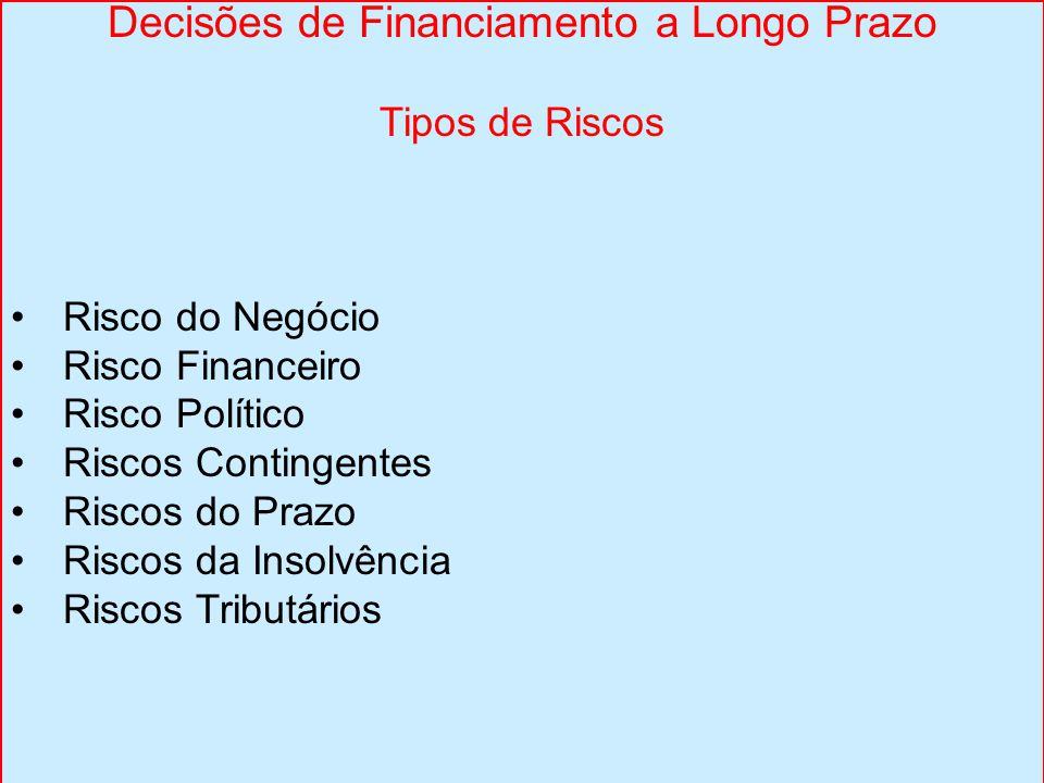 Decisões de Financiamento a Longo Prazo Tipos de Riscos Risco do Negócio Risco Financeiro Risco Político Riscos Contingentes Riscos do Prazo Riscos da Insolvência Riscos Tributários
