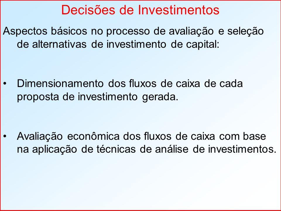 Decisões de Investimentos Aspectos básicos no processo de avaliação e seleção de alternativas de investimento de capital: Dimensionamento dos fluxos de caixa de cada proposta de investimento gerada.