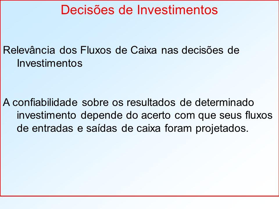 Decisões de Investimentos Relevância dos Fluxos de Caixa nas decisões de Investimentos A confiabilidade sobre os resultados de determinado investimento depende do acerto com que seus fluxos de entradas e saídas de caixa foram projetados.