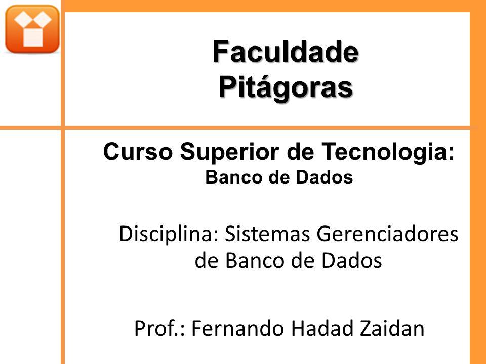 FaculdadePitágoras Curso Superior de Tecnologia: Banco de Dados Disciplina: Sistemas Gerenciadores de Banco de Dados Prof.: Fernando Hadad Zaidan