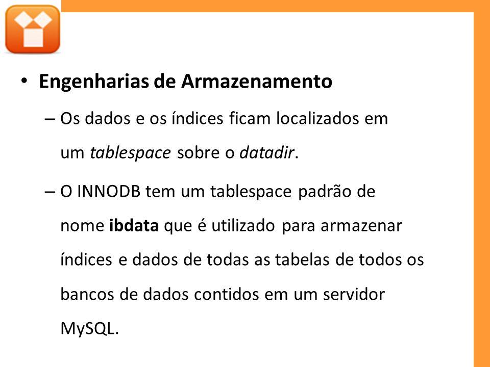 Engenharias de Armazenamento – Os dados e os índices ficam localizados em um tablespace sobre o datadir. – O INNODB tem um tablespace padrão de nome i