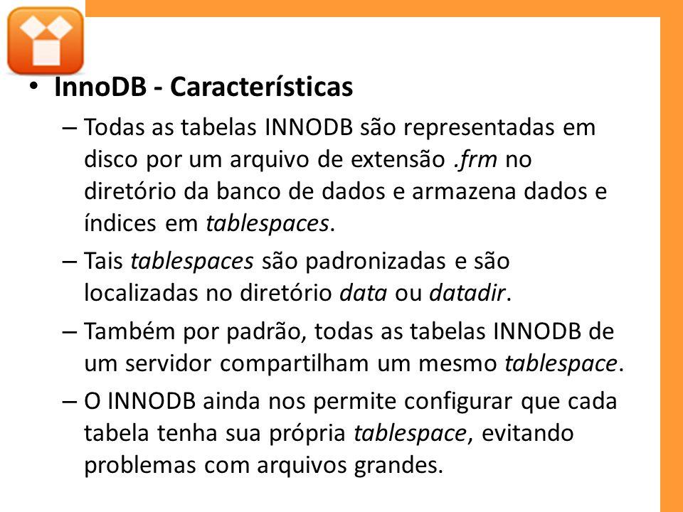 InnoDB - Características – Todas as tabelas INNODB são representadas em disco por um arquivo de extensão.frm no diretório da banco de dados e armazena dados e índices em tablespaces.