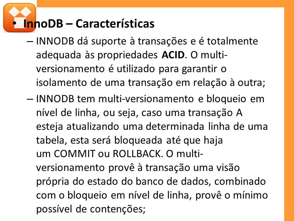 InnoDB – Características – INNODB dá suporte à transações e é totalmente adequada às propriedades ACID. O multi- versionamento é utilizado para garant