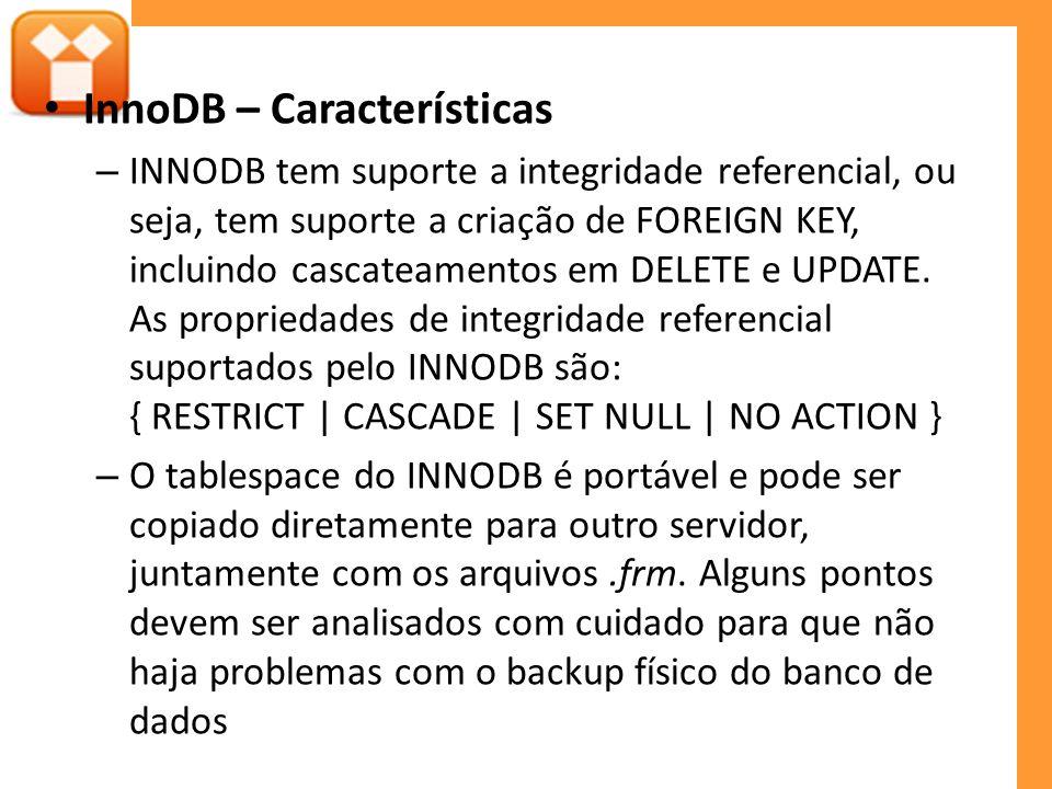 InnoDB – Características – INNODB tem suporte a integridade referencial, ou seja, tem suporte a criação de FOREIGN KEY, incluindo cascateamentos em DELETE e UPDATE.