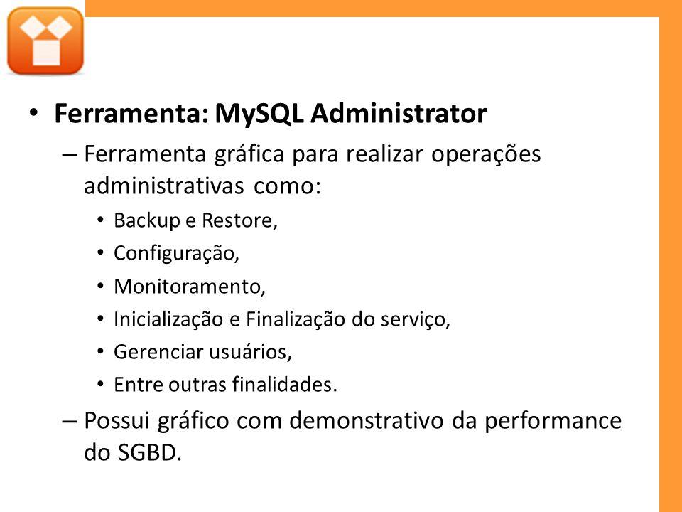 Ferramenta: MySQL Administrator – Ferramenta gráfica para realizar operações administrativas como: Backup e Restore, Configuração, Monitoramento, Inicialização e Finalização do serviço, Gerenciar usuários, Entre outras finalidades.