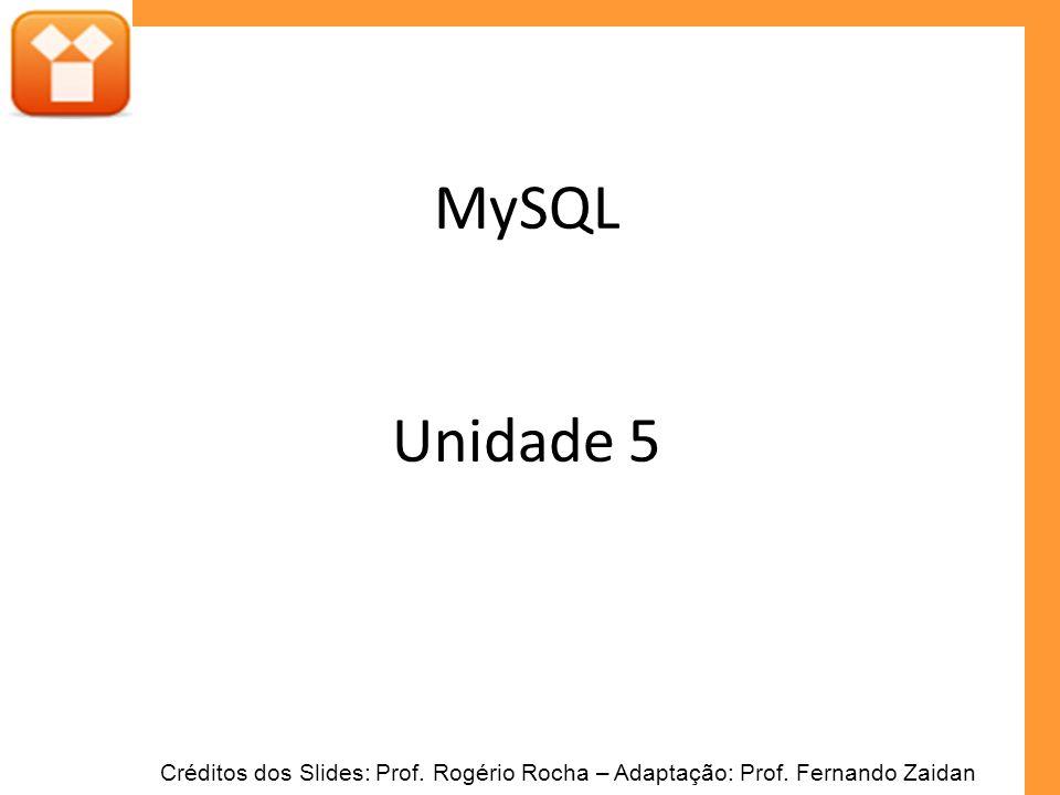 MySQL Unidade 5 Créditos dos Slides: Prof. Rogério Rocha – Adaptação: Prof. Fernando Zaidan