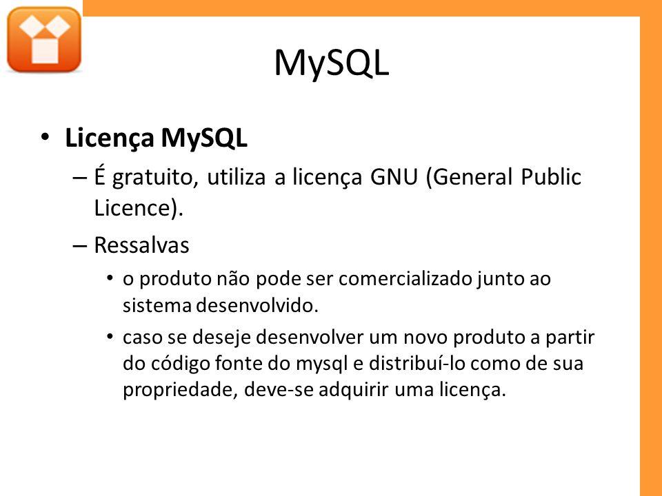 MySQL Licença MySQL – É gratuito, utiliza a licença GNU (General Public Licence). – Ressalvas o produto não pode ser comercializado junto ao sistema d
