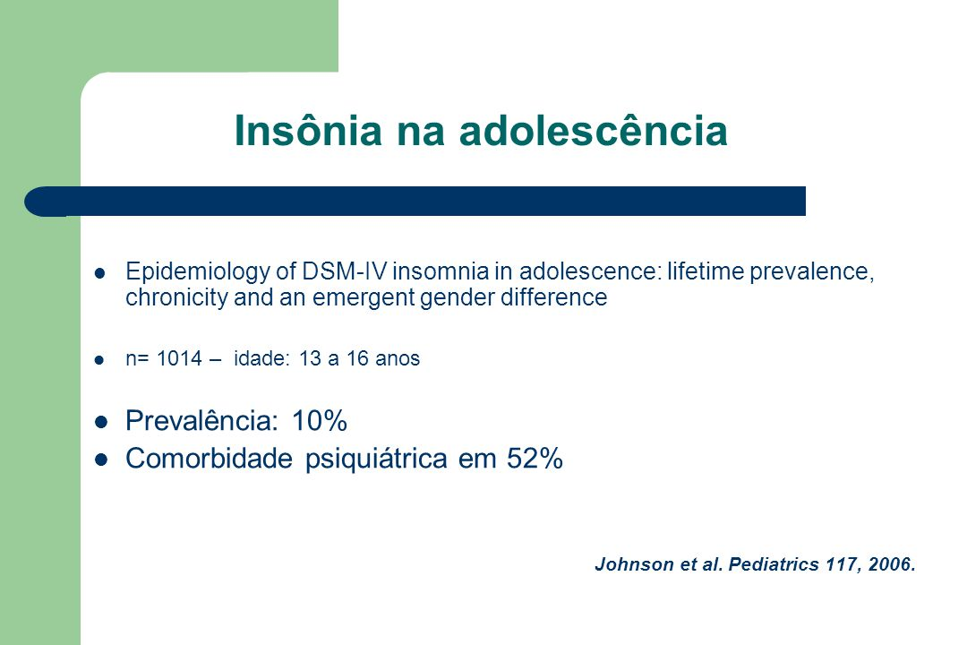 Insônia na adolescência Epidemiology of DSM-IV insomnia in adolescence: lifetime prevalence, chronicity and an emergent gender difference n= 1014 – idade: 13 a 16 anos Prevalência: 10% Comorbidade psiquiátrica em 52% Johnson et al.