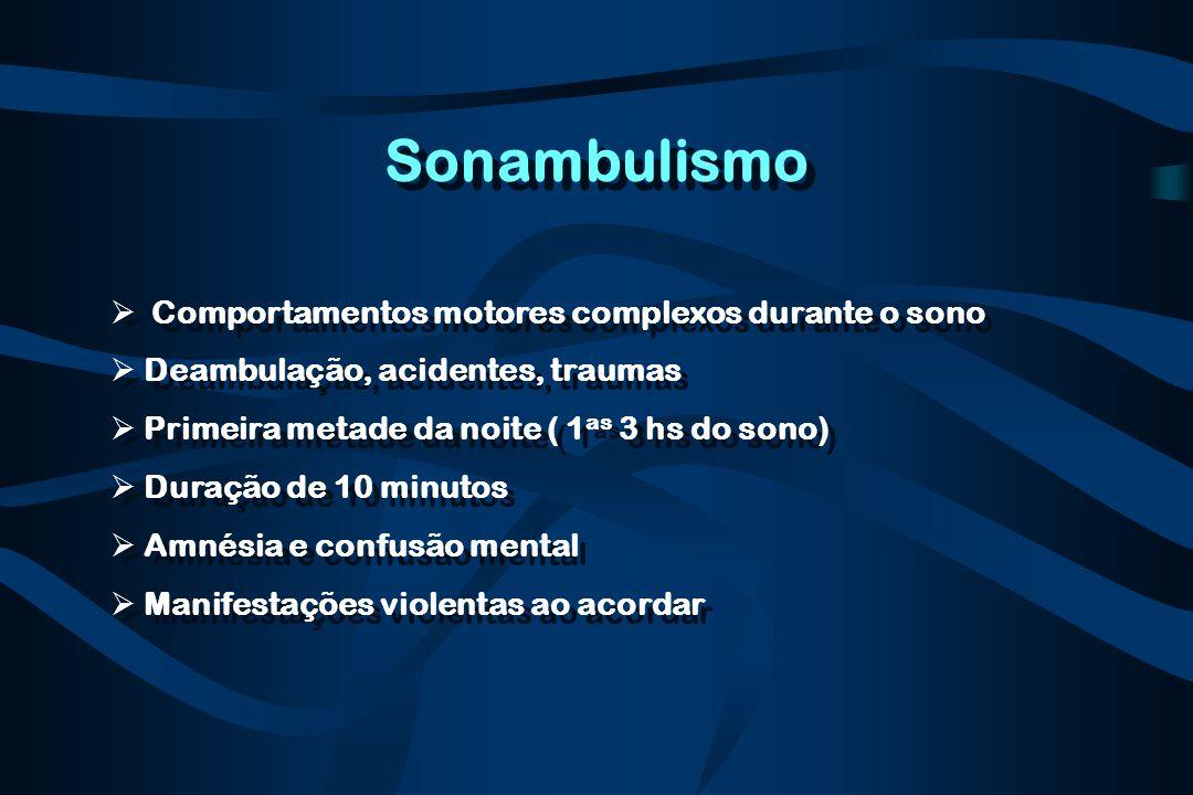 Sonambulismo  Comportamentos motores complexos durante o sono  Deambulação, acidentes, traumas  Primeira metade da noite ( 1 as 3 hs do sono)  Dur