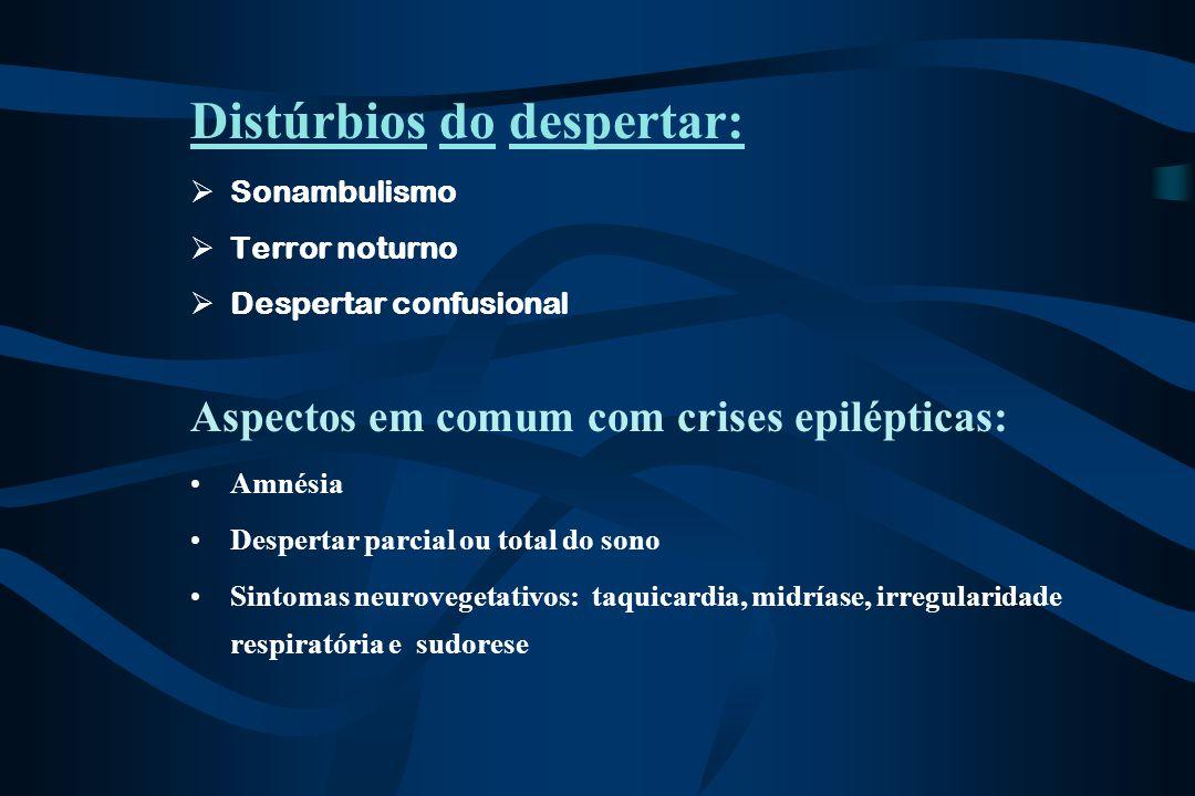 Distúrbios do despertar:  Sonambulismo  Terror noturno  Despertar confusional Aspectos em comum com crises epilépticas: Amnésia Despertar parcial o