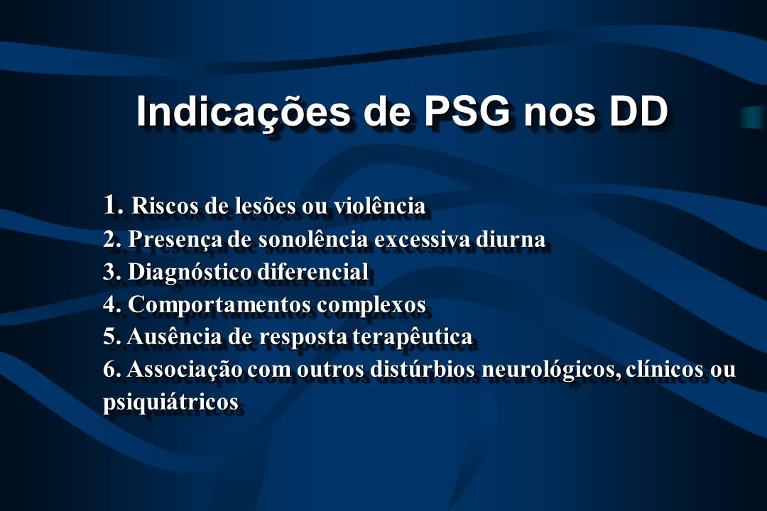Indicações de PSG nos DD Indicações de PSG nos DD 1. Riscos de lesões ou violência 2. Presença de sonolência excessiva diurna 3. Diagnóstico diferenci