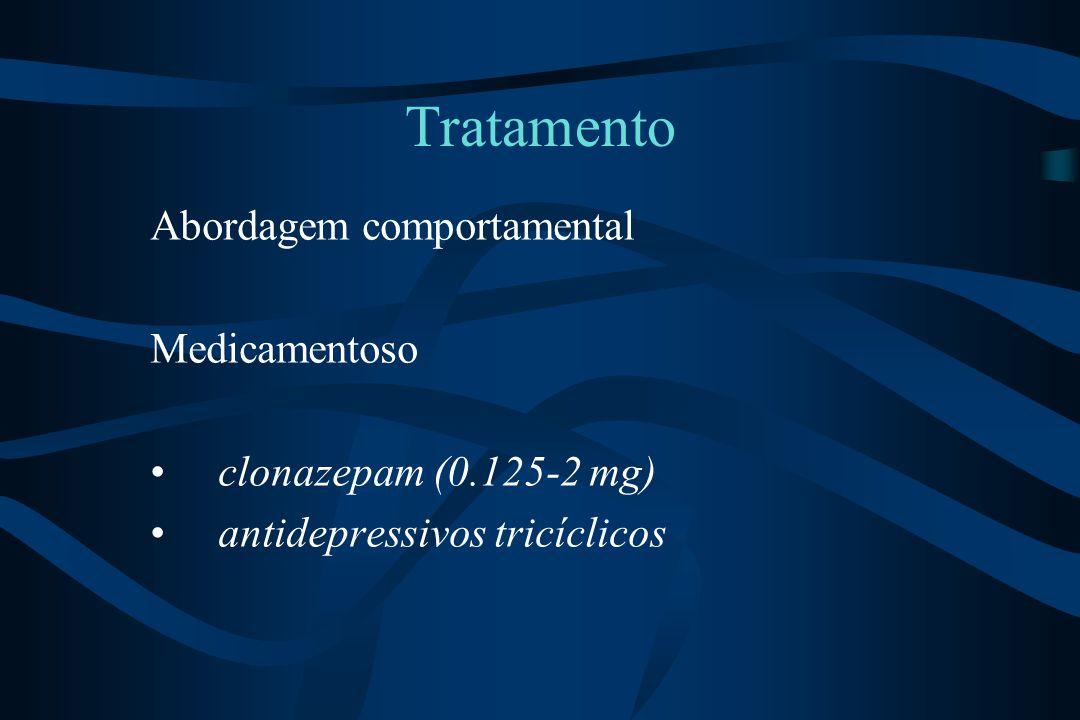 Tratamento Abordagem comportamental Medicamentoso clonazepam (0.125-2 mg) antidepressivos tricíclicos