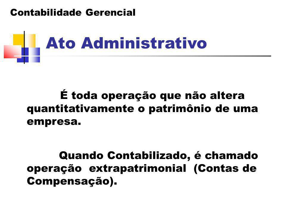 Contabilidade Gerencial Ato Administrativo É toda operação que não altera quantitativamente o patrimônio de uma empresa. Quando Contabilizado, é chama