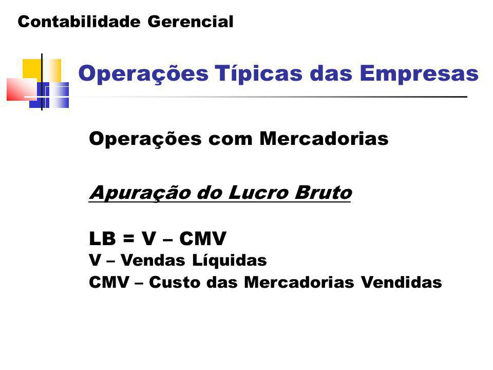 Contabilidade Gerencial Operações Típicas das Empresas Operações com Mercadorias Apuração do Lucro Bruto LB = V – CMV V – Vendas Líquidas CMV – Custo