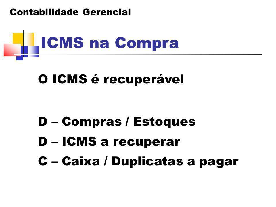 Contabilidade Gerencial ICMS na Compra O ICMS é recuperável D – Compras / Estoques D – ICMS a recuperar C – Caixa / Duplicatas a pagar
