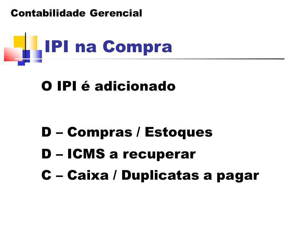 Contabilidade Gerencial IPI na Compra O IPI é adicionado D – Compras / Estoques D – ICMS a recuperar C – Caixa / Duplicatas a pagar