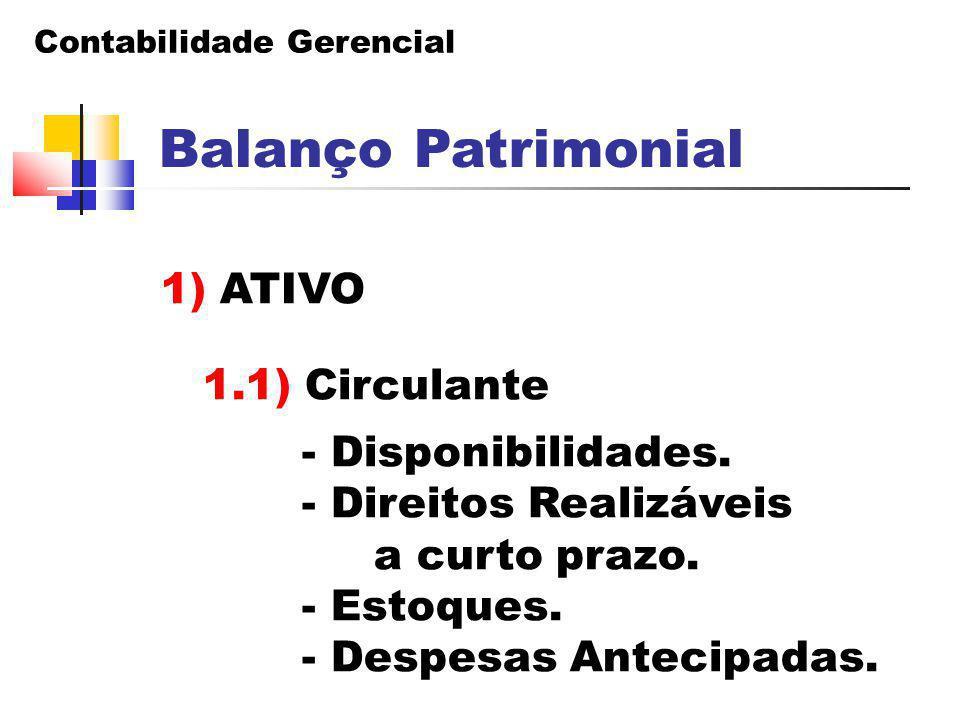Contabilidade Gerencial Balanço Patrimonial 1) ATIVO 1.1) Circulante - Disponibilidades. - Direitos Realizáveis a curto prazo. - Estoques. - Despesas