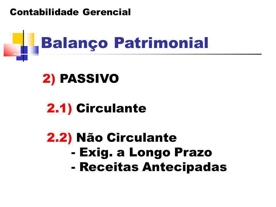 Contabilidade Gerencial Balanço Patrimonial 2) PASSIVO 2.1) Circulante 2.2) Não Circulante - Exig. a Longo Prazo - Receitas Antecipadas
