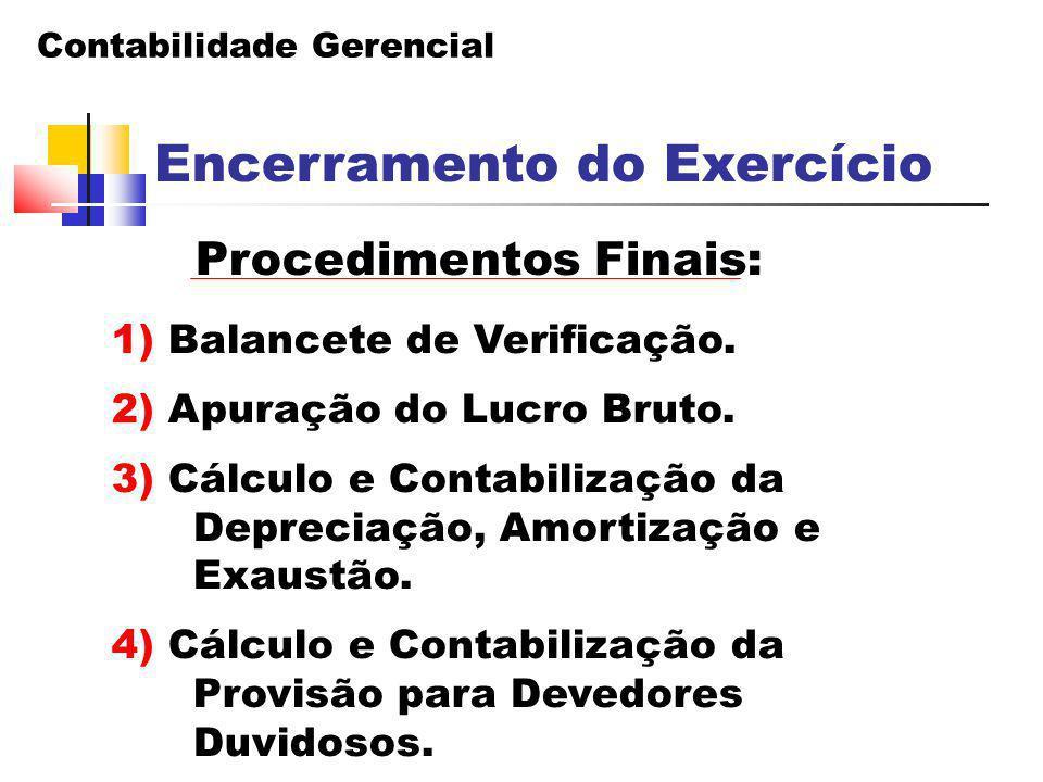 Contabilidade Gerencial Encerramento do Exercício Procedimentos Finais: 1) Balancete de Verificação. 2) Apuração do Lucro Bruto. 3) Cálculo e Contabil