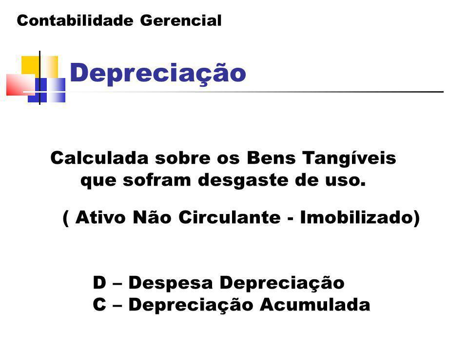 Contabilidade Gerencial Depreciação Calculada sobre os Bens Tangíveis que sofram desgaste de uso. ( Ativo Não Circulante - Imobilizado) D – Despesa De